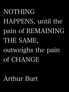 """""""Nothing happens until the pain of remaining the same outweighs the pain of change"""""""