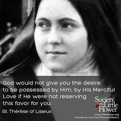 God would not give you the desire to be possessed by Him, by His Merciful Love if He were not reserving this favor for you. Therese of Lisieux Sainte Therese De Lisieux, Ste Therese, Catholic Quotes, Religious Quotes, St Therese Prayer, Catholic Saints, Roman Catholic, Catholic Art, Catholic Beliefs