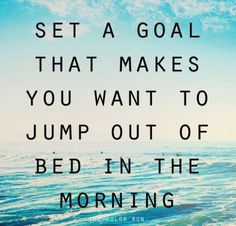 set a goal that makes you want to jump out of bed in the morning  www.femvocates.com