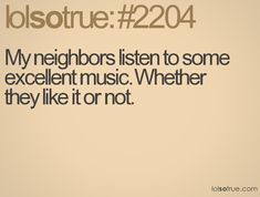My neighbors listen to some excellent music. Whether they like it or not.