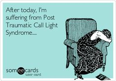 After today, Im suffering from Post Traumatic Call Light Syndrome....