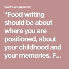 """""""Food writing should be about where you are positioned, about your childhood and your memories. For me, writing a cookbook is exciting but very centring. It's a sort of quiet joy. That's what I get from food – a kind of peaceful excitement. It's what we can all get from it."""""""