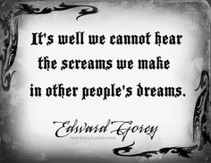It's well we cannot hear the scream we make in other people's dreams - Edward Gorey