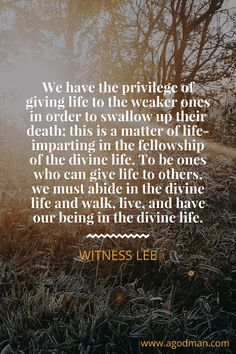 We have the privilege of giving life to the weaker ones in order to swallow up their death; this is a matter of life-imparting in the fellowship of the divine life. To be ones who can give life to others, we must abide in the divine life and walk, live, and have our being in the divine life. Witness Lee. More at www.agodman.com