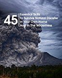 Free Kindle Book -   45 Essential Skills To Survive Natural Disaster In Your Own Home And In The Wilderness : (Survival Guide, Natural Disasters Survival, How to Survive Natural Disasters)