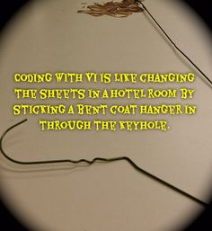 Coding with VI is like changing the sheets in a hotel room by sticking a bent coat hanger in through the keyhole.