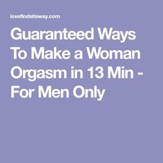 Guaranteed Ways To Make a Woman Orgasm in 13 Min - For Men Only