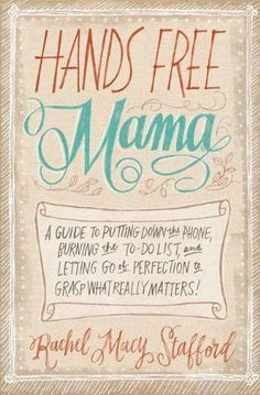 Hands Free Mama: A Guide to Putting Down the Phone, Burning the To-Do List, and Letting Go of Perfection to Grasp What Really Matters! von Rachel Macy Stafford, http://www.amazon.de/dp/0310338131/ref=cm_sw_r_pi_dp_1JGgtb1SP5TZP