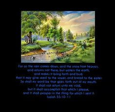 Isaiah 55:10-11   For as the rain comes down, and the snow from heaven, and returns not there, but waters the earth, and makes it bring forth and bud, that it may give seed to the sower, and bread to the eater: So shall my word be that goes forth out of my mouth: it shall not return unto me void, but it shall accomplish that which I please, and it shall prosper in the thing for which I sent it.