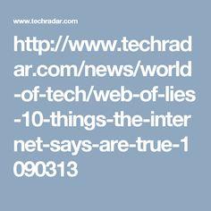 http://www.techradar.com/news/world-of-tech/web-of-lies-10-things-the-internet-says-are-true-1090313