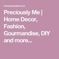 Preciously Me | Home Decor, Fashion, Gourmandise, DIY and more...