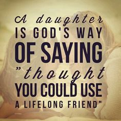 I pray this is true. I so deeply desire a relationship with my daughter like the ones I hear about from friends.