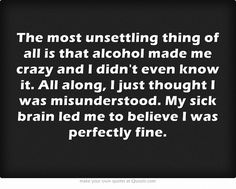 The most unsettling thing of all is that alcohol made me crazy and I didn't even know it. All along, I just thought I was misunderstood. My sick brain led me to believe I was perfectly fine.