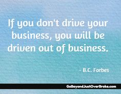 If you don't drive your business, you will be driven out of business.  - B.C. Forbes  http://gobeyondjustoverbroke.com/