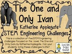 STEM Engineering Challenge Novel Pack ~ The One and Only Ivan. by Katherine Applegate $ Ivan's Wooden Crate Challenge Elephant Trunk Model Challenge Wild Gorilla Nest Challenge Animal Cage Challenge Free-Standing Billboard Challenge