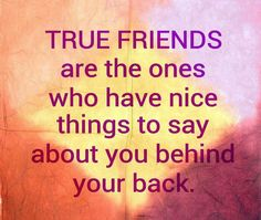 True friends are the ones who have, Nice things to say about you behind your back.