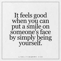 Deep Life Quote: It feels good when you can put a smile on someone's face by simply being yourself.