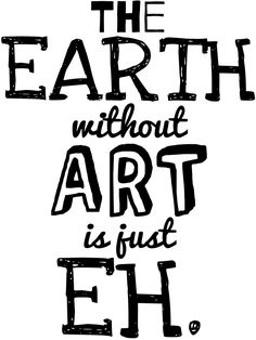 The Earth without Art is just Eh. Get this design on a shirt here!