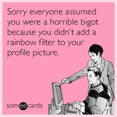 Sorry everyone assumed you were a horrible bigot because you didn't add a rainbow filter to your profile picture. | LGBT Ecard