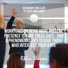 #24 - Work hard on being more present. Presence is rare these days--and a phenomenal gift to give those who intersect your days.  #robinsharma
