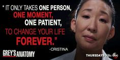 """""""It only takes one person, one moment, one patient, to change your life forever."""" Cristina Yang, Grey's Anatomy quotes"""