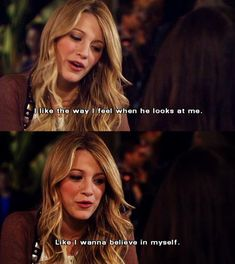 """I like the way I feel when he looks at me. Like I wanna believe in myself"" - Serena Van der Woodsen, Gossip Girl."