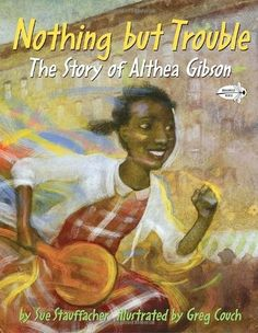 Nothing But Trouble: The Story of Althea Gibson -- a picture book biography of the young Althea Gibson, the first African-American tennis player to win at Wimbledon and the U.S. Open