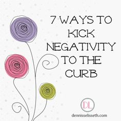 7 Ways to Kick Negativity to the Curb.  Great blog post!