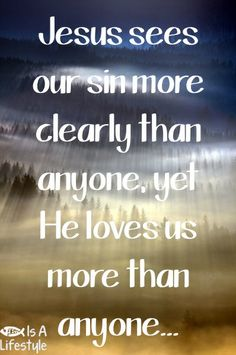Jesus sees our sin more clearly than anyone, yet He loves us more than anyone...