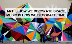art is how we decorate space, music is how we decorate time.