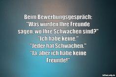 """Beim Bewerbungsgespräch: """"Was würden Ihre Freunde sagen, wo Ihre Schwächen sind?"""" """"Ich habe keine."""" """"Jeder hat Schwächen."""" """"Ja, aber ich habe keine Freunde!"""" ... gefunden auf https://www.istdaslustig.de/spruch/2481 #lustig #sprüche #fun #spass"""
