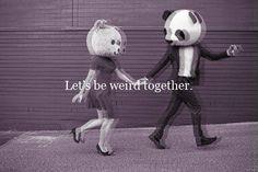 Kets be weird together!