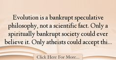 The most popular Jimmy Swaggart Quotes About Society - 63592 : Evolution is a bankrupt speculative philosophy, not a scientific fact. Only a spiritually bankrupt society could ever believe it. Only atheists could : Best Society Quotes Society Quotes, Atheist, Philosophy, Believe, Facts, Philosophy Books, Truths