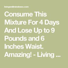 Consume This Mixture For 4 Days And Lose Up to 9 Pounds and 6 Inches Waist. Amazing! - Living Wellmindness