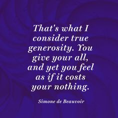 Thats what I consider true generosity. You give your all, and yet you feel as if it costs your nothing.
