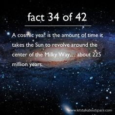 The amount of time it takes the sun to orbit the center of the galaxy is a cosmic year.