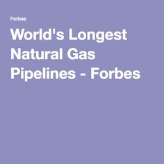 World's Longest Natural Gas Pipelines - Forbes