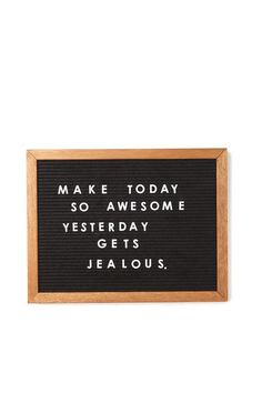 Make today so awesome, yesterday gets jealous.
