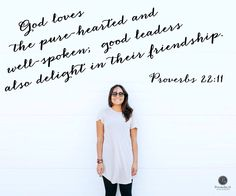 God loves the pure-hearted and well-spoken; good leaders also delight in their friendship. - Proverbs 22:11
