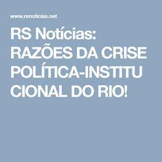 RS Notícias: RAZÕES DA CRISE POLÍTICA-INSTITUCIONAL DO RIO!
