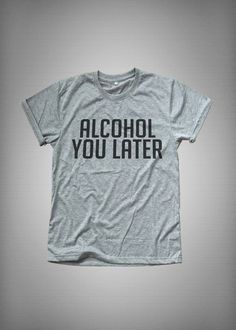 ab787c87f Alcohol you later Funny TShirt Tumblr Tee Shirt for Teen Clothes instagram  Graphic Tee Screen print T Shirt gift Women T-shirts