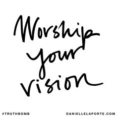 Worship your vision. Subscribe: DanielleLaPorte.com #Truthbomb #Words #Quotes