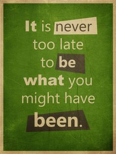 """""""it is never too late to be what you might have been"""""""