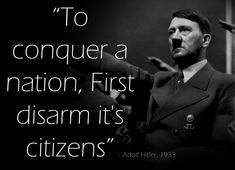 Consider this often-cited passage from Hitler:   The most foolish mistake we could possibly make would be to allow the subject races to possess arms. History shows that all conquerors who have allowed their subject races to carry arms have prepared their own downfall by so doing. Every nation that disarmed it's citizens, gathered them for genocide.