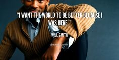"""""""I want the world to be better because I was here."""" - Will Smith #quote #lifehack #willsmith"""