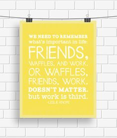 """We need to remember what's important in life: friends, waffles, work. Or waffles, friends, work. Doesn't matter, but work is third."" INSTANT DOWNLOAD Parks and Recreation Leslie Knope Waffles Quote Typography Poster"