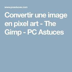 Convertir une image en pixel art - The Gimp - PC Astuces