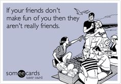 Funny Friendship Ecard: If your friends don't make fun of you then they aren't really friends.....or your family! Ha!