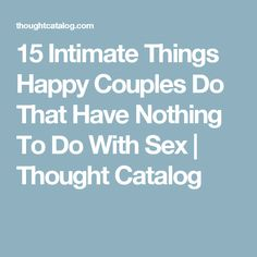 15 Intimate Things Happy Couples Do That Have Nothing To Do With Sex | Thought Catalog