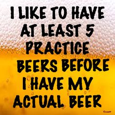 I like to have at least 5 practice beers before I have my actual beer. Bar Quotes, Sign Quotes, Drink Quotes, Humor Quotes, Funny Signs, Funny Jokes, Hilarious, Funny Minion, Cheers
